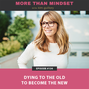 More Than Mindset with Kim Guillory | Dying to the Old to Become the New